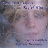 Evgeny Masloboev/Anastasia Masloboeva: Russian Folksongs in the Key of Winter *