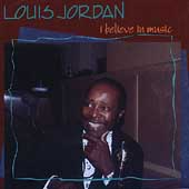 Louis Jordan: I Believe in Music