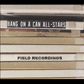 Bang on a Can All-Stars: Field Recordings - Works by Steve Reich, Nick Zammuto, David Lang, Tyondai Braxton et al.