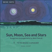 Sun, Moon, Sea and Stars: Songs and Arrangements by Bob Chilcott (b.1955) / Tenebrae Consort, Nigel Short