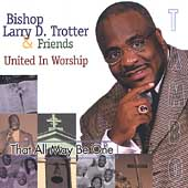 Bishop Larry Trotter: That All May Be One -- United in Worship