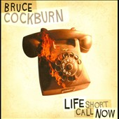 Bruce Cockburn: Life Short Call Now