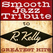 Various Artists: Smooth Jazz Tribute to R. Kelly: Greatest Hits