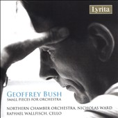 Geoffrey Bush (1920-1998): Small Pieces for Orchestra / Raphael Wallfisch, cello; Northern CO, Nicholas Ward