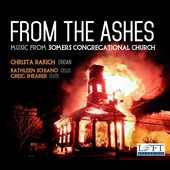 From the Ashes: Music from Somers Congregational Church - works by Christa Rakich, James Woodman, Georg Böhm, Elgar, Franck &.Bach / Christa Rakich, organ; Kathleen Schiano, cello; Greig Shearer, flute
