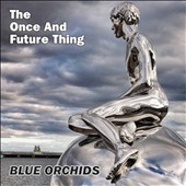 The Blue Orchids: The Once and Future Thing *