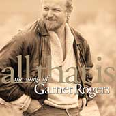 Garnet Rogers: All That Is: The Songs of Garnet Rogers