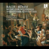 Bach-B&#246;hm: Music for Weddings and Other Festivities - J.S. Bach: Quodlibet, BWV 524; J.C. Bach: Meine Freundin, du bist sch&ouml;n; Bohm: Mein Freund ist Mein / Clematis