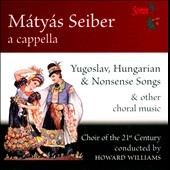 Mátyás Seiber: Yugoslav, Hungarian & Nonsens Songse & Other Choral Music / Choir of the 21st Century