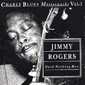 Jimmy Rogers (Blues): Hard Working Man: Charly Blues Masterworks, Vol. 3