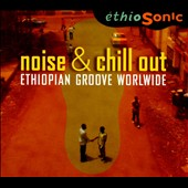 Various Artists: Noise & Chill Out: Ethiopian Groove Worldwide