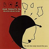 Various Artists: Dub Tribute to Radiohead: I'm not the Only Record for You