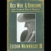 Loudon Wainwright III: High Wide & Handsome: The Charlie Poole Project