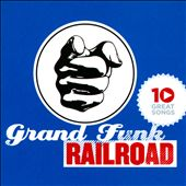 Grand Funk Railroad: 10 Great Songs