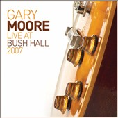 Gary Moore: Live at Bush Hall 2007