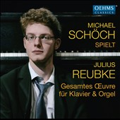 Julius Reubke (1834-1858): Complete works for solo piano & organ / Michael Schöch, piano & organ
