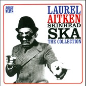 Laurel Aitken: Skinhead Ska: The Collection
