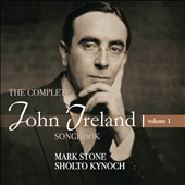 The Complete John Ireland Songbook, Vol. 1 / Mark Stone, baritone; Sholto Kynoch, piano