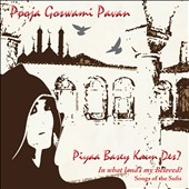Pooja Goswami Pavan: Piyaa Basey Kaun Des? (In What Land's My Beloved?): Songs of the Sufis