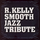 Smooth Jazz All Stars: R. Kelly Smooth Jazz Tribute