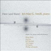 Here (and There) - Music for piano & electronics by Brian Belet, Jim Fox, Tom Lopez, Ed Martin et al. / Jeri-Mae G. Astolfi, piano
