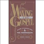 Various Artists: Waxing the Gospel: Mass Evangelism and the Phonograph 1890-1900