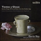 Tientos y Glosas: Iberian Organ & Choral Music from the Golden Age - works by Diego Xaraba, Manuel Coelho, Francisco de Arauxo / Martin Neu, organ