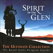 Royal Scots Dragoon Guards: Spirit of the Glen: The Ultimate Collection *