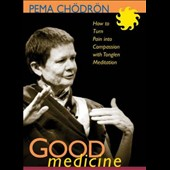 Pema Chodron: Good Medicine: How to Turn Pain Into Compassion *