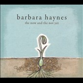 Barbara Haynes: The  Now and the Not Yet [Digipak]