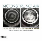Moonstrung Air: Choral and Vocal Music of Gregory W. Brown (b.1949) / The Crossing; New York Polyphony