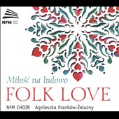 Folk Love' - Songs of Poland, by Serocki, Twardowski, Górecki, Krenz et al. / National Forum of Music Choir; Franków-Zelazny