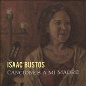 Canciones a Mi Madre (Songs My Mother) - Collection of Latin American Classics / Isaac Bustos, guitar