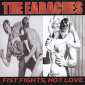 The Earaches: Fist Fights, Hot Love
