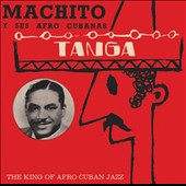 Machito y Sus Afro Cubanas: Tanga: The King of Afro Cuban Jazz