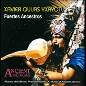 Xavier Quijas Yxayotl: Fuertes Ancestros: Music Of Ancient Mexico *