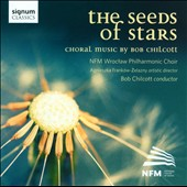 The Seeds of Stars: Choral Music by Bob Chilcott / NFM Wroctaw Philharmonic Choir