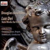 Douglas Knehans (b.1957): Lux Dei, new sacred works for choir / CCM Chorale, Christina Haan, organ; Brett Scott