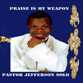 Pastor Jefferson Solo: Praise Is My Weapon