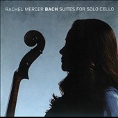 Bach: Suites for Solo Cello / Rachel Mercer, cello