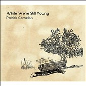 Patrick Cornelius: While We're Still Young [Digipak]