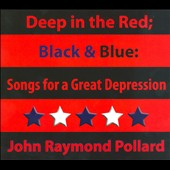 John Raymond Pollard: Deep In the Red; Black & Blue: Songs For a Great Depression