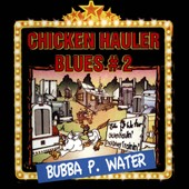 Bubba P. Water: Chicken Hauler Blues, Vol. 2