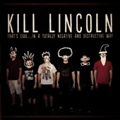 Kill Lincoln: That's Cool...In A Totally Negative And Destructive Way