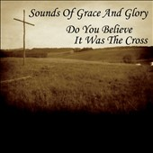 Sounds of Grace and Glory: Do You Believe It Was the Cross