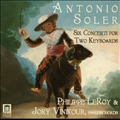 Antonio Soler: Six Concertos for Two Keyboards / Philippe LeRoy and Jory Vinkour, harpsichords