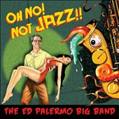 Ed Palermo/Ed Palermo Big Band: Oh No! Not Jazz!!