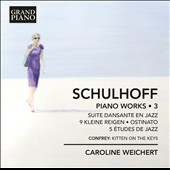 Erwin Schulhoff (1894-1942): Piano Works, Vol. 3 - Suite Dansante en Jazz; 9 Kleine Reigen; Ostinato; 5 Jazz Etudes; Confrey: Kitten on the Keys / Caroline Weichert, piano