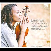 Eugène Ysaÿe: 6 Sonatas for solo violin, Op. 27 / Tai Murray, violin