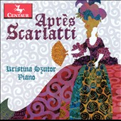 Apres Scarlatti: Contemporary Piano Pieces Written in Homage to Scarlatti / Kristina Szutor, piano